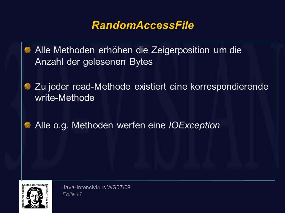 Java-Intensivkurs WS07/08 Folie 17 RandomAccessFile Alle Methoden erhöhen die Zeigerposition um die Anzahl der gelesenen Bytes Zu jeder read-Methode existiert eine korrespondierende write-Methode Alle o.g.