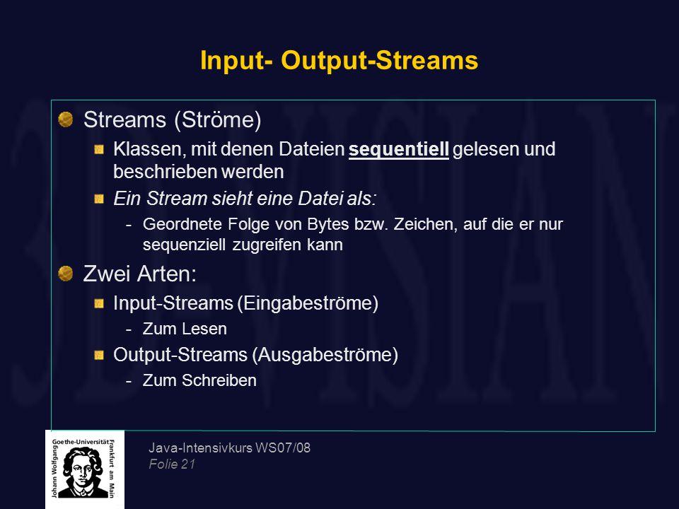 Java-Intensivkurs WS07/08 Folie 21 Input- Output-Streams Streams (Ströme) Klassen, mit denen Dateien sequentiell gelesen und beschrieben werden Ein Stream sieht eine Datei als: -Geordnete Folge von Bytes bzw.