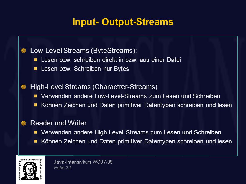 Java-Intensivkurs WS07/08 Folie 22 Input- Output-Streams Low-Level Streams (ByteStreams): Lesen bzw.