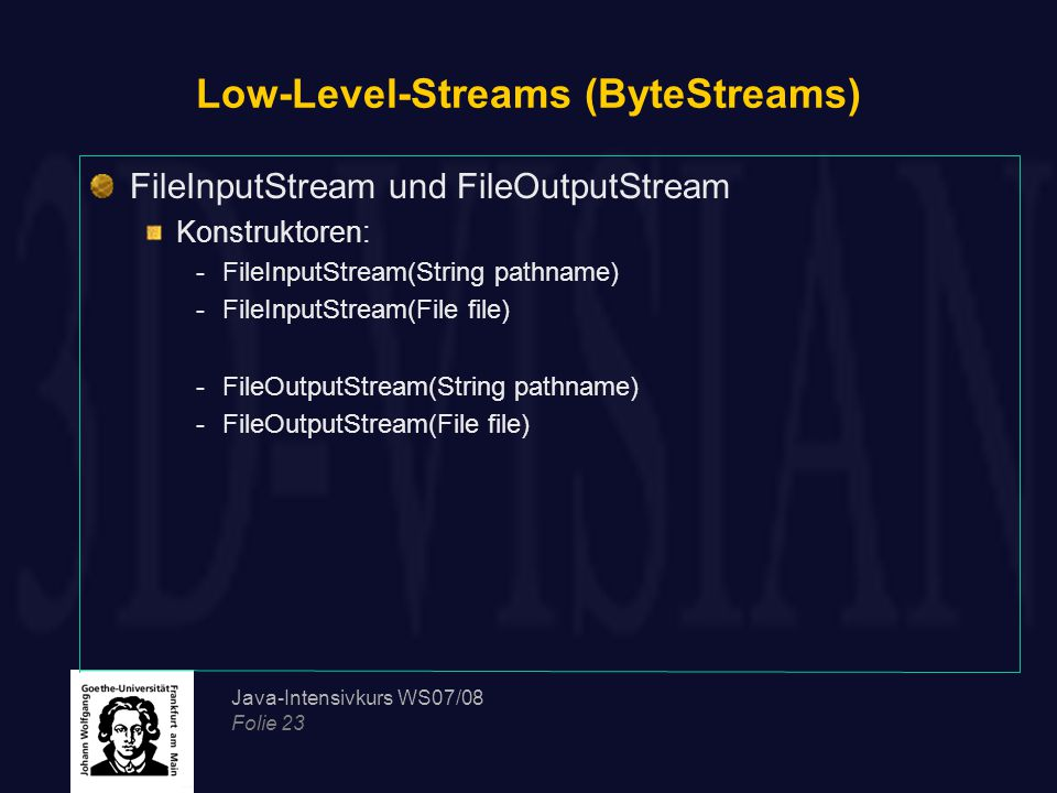 Java-Intensivkurs WS07/08 Folie 23 Low-Level-Streams (ByteStreams) FileInputStream und FileOutputStream Konstruktoren: -FileInputStream(String pathname) -FileInputStream(File file) -FileOutputStream(String pathname) -FileOutputStream(File file)