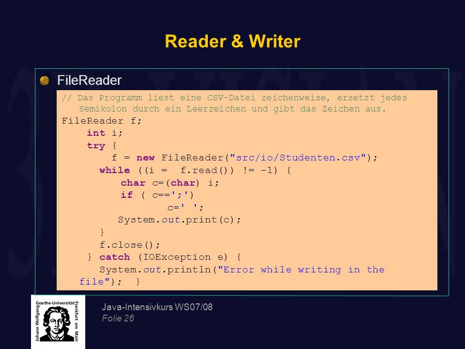 Java-Intensivkurs WS07/08 Folie 26 Reader & Writer FileReader // Das Programm liest eine CSV-Datei zeichenweise, ersetzt jedes Semikolon durch ein Leerzeichen und gibt das Zeichen aus.