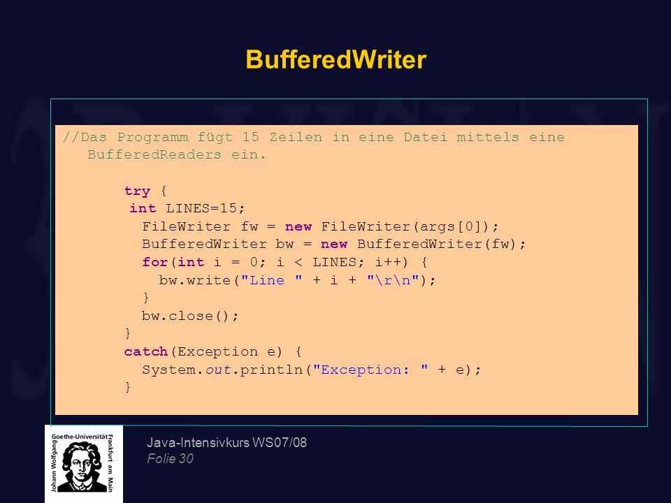 Java-Intensivkurs WS07/08 Folie 30 BufferedWriter //Das Programm fügt 15 Zeilen in eine Datei mittels eine BufferedReaders ein.