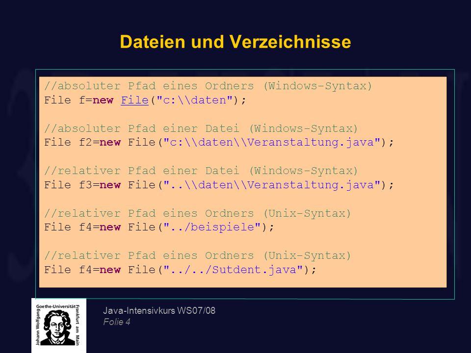 Java-Intensivkurs WS07/08 Folie 4 Dateien und Verzeichnisse //absoluter Pfad eines Ordners (Windows-Syntax) File f=new File( c:\\daten ); //absoluter Pfad einer Datei (Windows-Syntax) File f2=new File( c:\\daten\\Veranstaltung.java ); //relativer Pfad einer Datei (Windows-Syntax) File f3=new File( ..\\daten\\Veranstaltung.java ); //relativer Pfad eines Ordners (Unix-Syntax) File f4=new File( ../beispiele ); //relativer Pfad eines Ordners (Unix-Syntax) File f4=new File( ../../Sutdent.java );