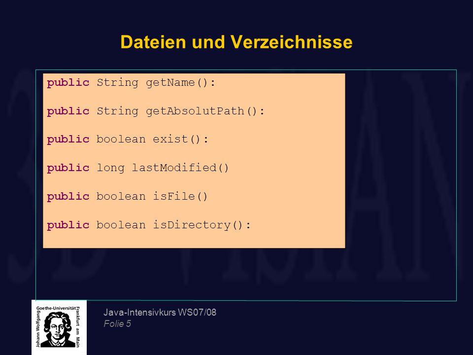 Java-Intensivkurs WS07/08 Folie 5 Dateien und Verzeichnisse public String getName(): public String getAbsolutPath(): public boolean exist(): public long lastModified() public boolean isFile() public boolean isDirectory():