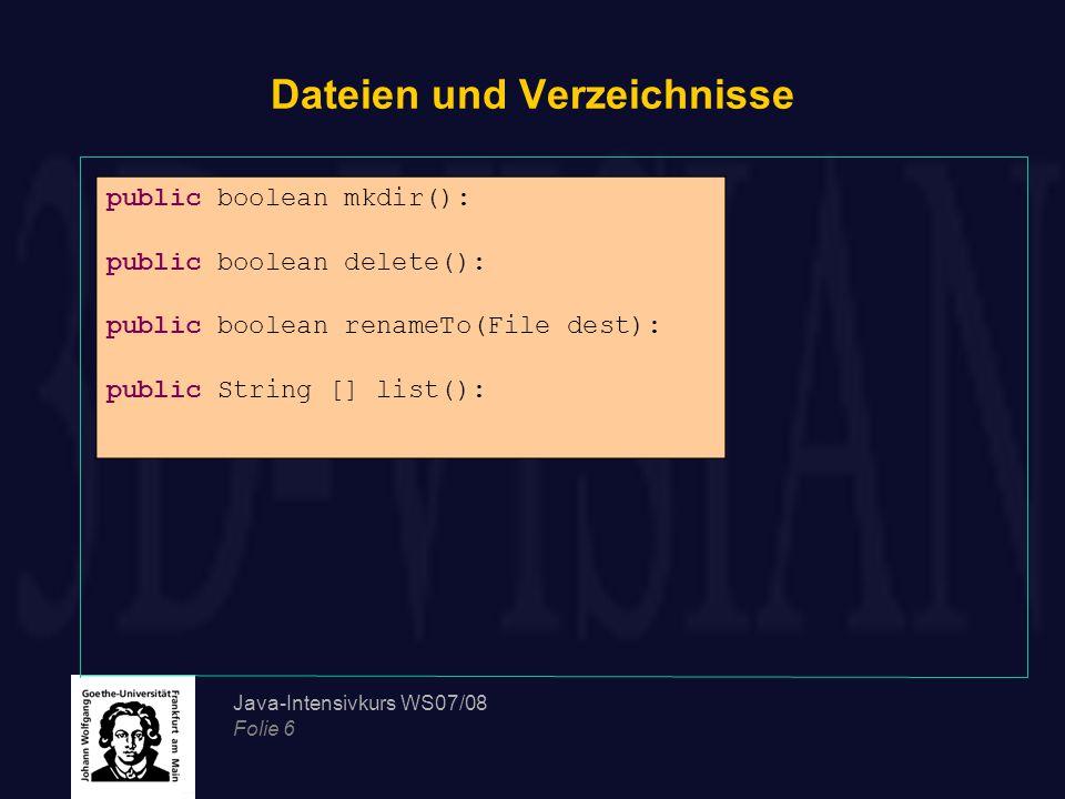 Java-Intensivkurs WS07/08 Folie 7 Dateien und Verzeichnisse private static File d = new File( ./ );// realtiver Pfad eines Ordners System.out.println( Die Datei +f.getName()+ befindet sich im Ordner: + d.getAbsolutePath()); System.out.println(f.getName()); System.out.println(f.getPath()); System.out.println(f.getAbsolutePath()); System.out.println(f.getParent()); System.out.println(f.exists()); System.out.println(f.canWrite());