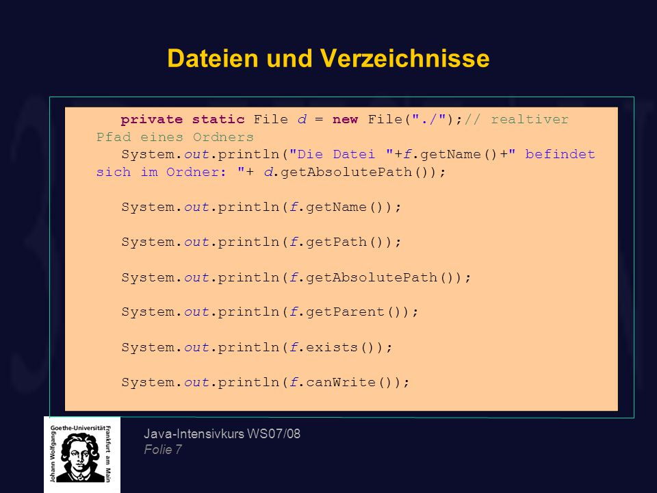 Java-Intensivkurs WS07/08 Folie 7 Dateien und Verzeichnisse private static File d = new File( ./ );// realtiver Pfad eines Ordners System.out.println( Die Datei +f.getName()+ befindet sich im Ordner: + d.getAbsolutePath()); System.out.println(f.getName()); System.out.println(f.getPath()); System.out.println(f.getAbsolutePath()); System.out.println(f.getParent()); System.out.println(f.exists()); System.out.println(f.canWrite());