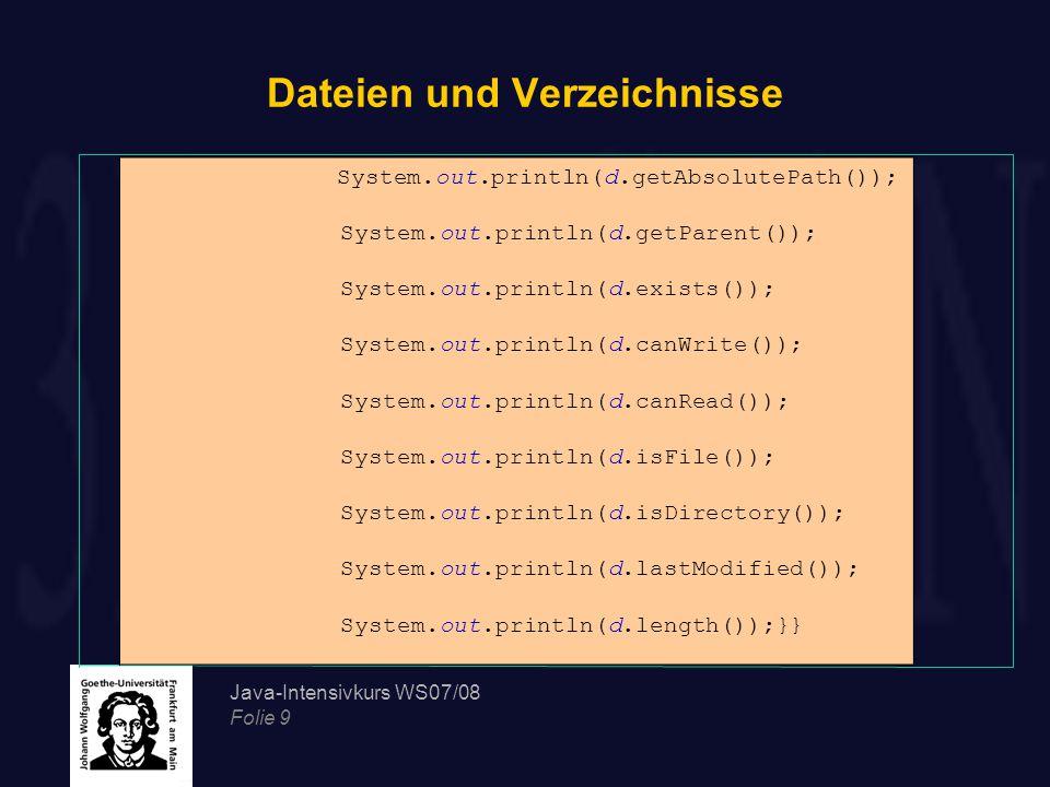 Java-Intensivkurs WS07/08 Folie 9 Dateien und Verzeichnisse System.out.println(d.getAbsolutePath()); System.out.println(d.getParent()); System.out.println(d.exists()); System.out.println(d.canWrite()); System.out.println(d.canRead()); System.out.println(d.isFile()); System.out.println(d.isDirectory()); System.out.println(d.lastModified()); System.out.println(d.length());}}