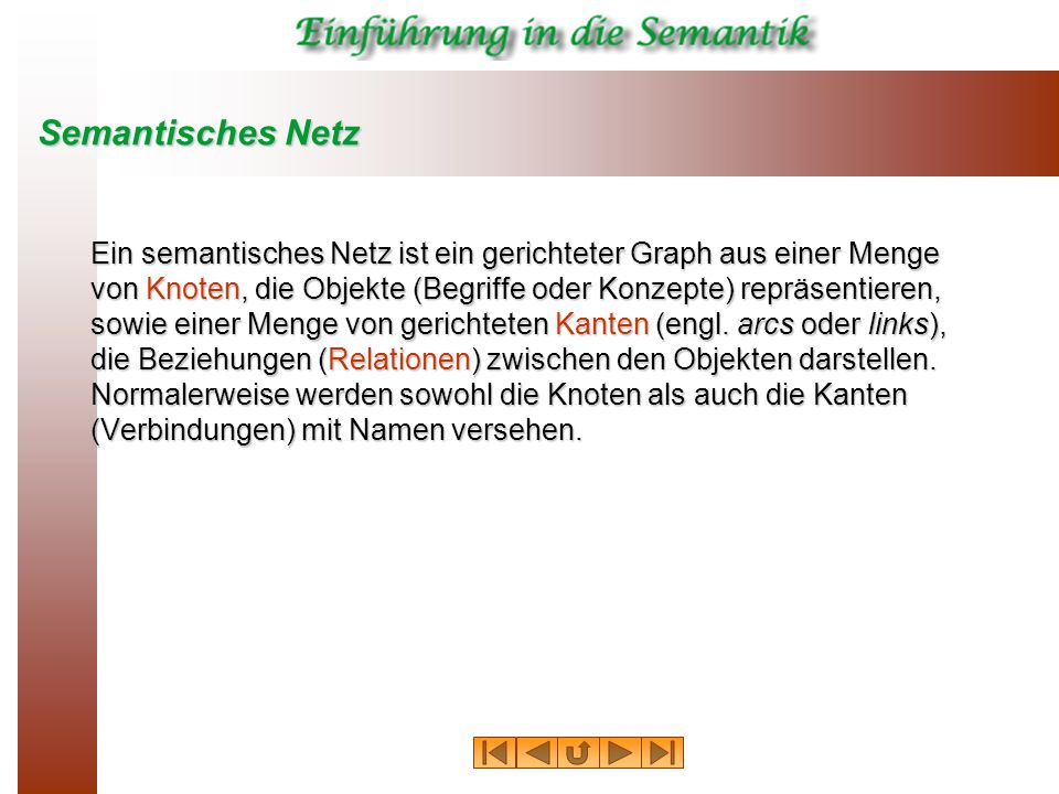 Semantisches Netz Ein semantisches Netz ist ein gerichteter Graph aus einer Menge von Knoten, die Objekte (Begriffe oder Konzepte) repräsentieren, sowie einer Menge von gerichteten Kanten (engl.