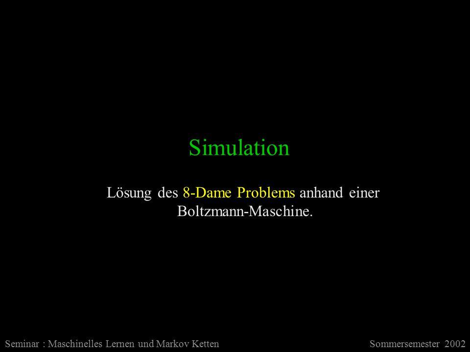 Simulation Seminar : Maschinelles Lernen und Markov KettenSommersemester 2002 Lösung des 8-Dame Problems anhand einer Boltzmann-Maschine.