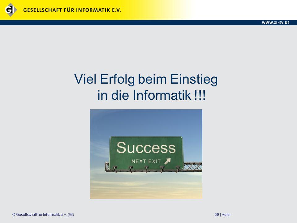 30 | Autor© Gesellschaft für Informatik e.V. (GI) Viel Erfolg beim Einstieg in die Informatik !!!