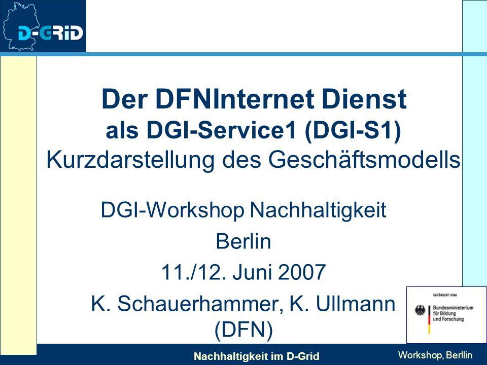 Nachhaltigkeit im D-Grid Workshop, Berllin Der DFNInternet Dienst als DGI-Service1 (DGI-S1) Kurzdarstellung des Geschäftsmodells DGI-Workshop Nachhaltigkeit Berlin 11./12.