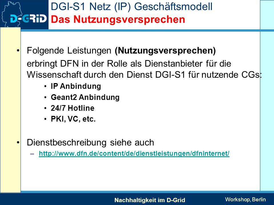 Nachhaltigkeit im D-Grid Workshop, Berlin DGI-S1 Netz (IP) Geschäftsmodell Das Nutzungsversprechen Folgende Leistungen (Nutzungsversprechen) erbringt DFN in der Rolle als Dienstanbieter für die Wissenschaft durch den Dienst DGI-S1 für nutzende CGs: IP Anbindung Geant2 Anbindung 24/7 Hotline PKI, VC, etc.