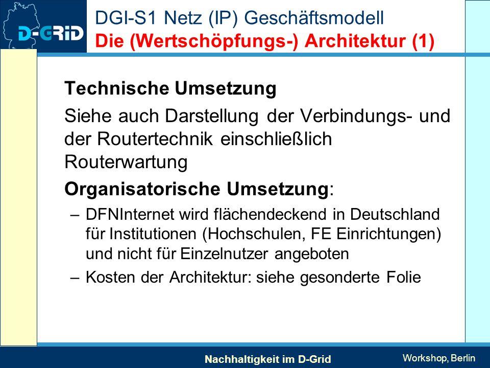 Nachhaltigkeit im D-Grid Workshop, Berlin DGI-S1 Netz (IP) Geschäftsmodell Die (Wertschöpfungs-) Architektur (1) Technische Umsetzung Siehe auch Darstellung der Verbindungs- und der Routertechnik einschließlich Routerwartung Organisatorische Umsetzung: –DFNInternet wird flächendeckend in Deutschland für Institutionen (Hochschulen, FE Einrichtungen) und nicht für Einzelnutzer angeboten –Kosten der Architektur: siehe gesonderte Folie