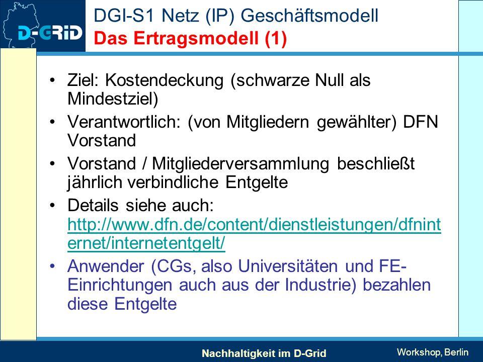 Nachhaltigkeit im D-Grid Workshop, Berlin DGI-S1 Netz (IP) Geschäftsmodell Das Ertragsmodell (1) Ziel: Kostendeckung (schwarze Null als Mindestziel) Verantwortlich: (von Mitgliedern gewählter) DFN Vorstand Vorstand / Mitgliederversammlung beschließt jährlich verbindliche Entgelte Details siehe auch: http://www.dfn.de/content/dienstleistungen/dfnint ernet/internetentgelt/ http://www.dfn.de/content/dienstleistungen/dfnint ernet/internetentgelt/ Anwender (CGs, also Universitäten und FE- Einrichtungen auch aus der Industrie) bezahlen diese Entgelte