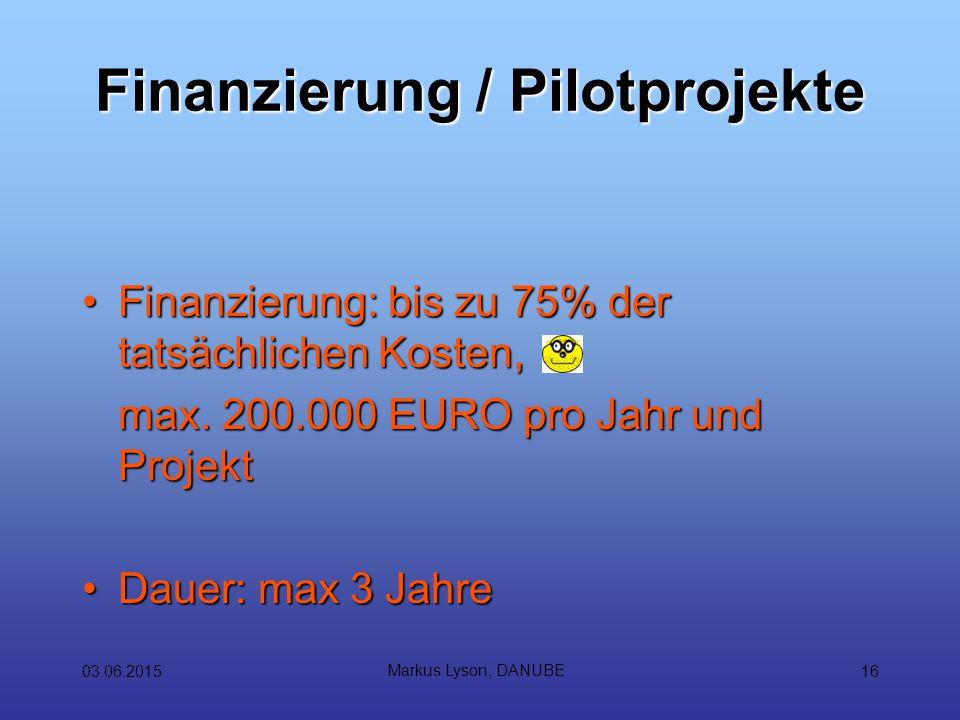 03.06.2015 Markus Lyson, DANUBE 16 Finanzierung / Pilotprojekte Finanzierung: bis zu 75% der tatsächlichen Kosten,Finanzierung: bis zu 75% der tatsächlichen Kosten, max.