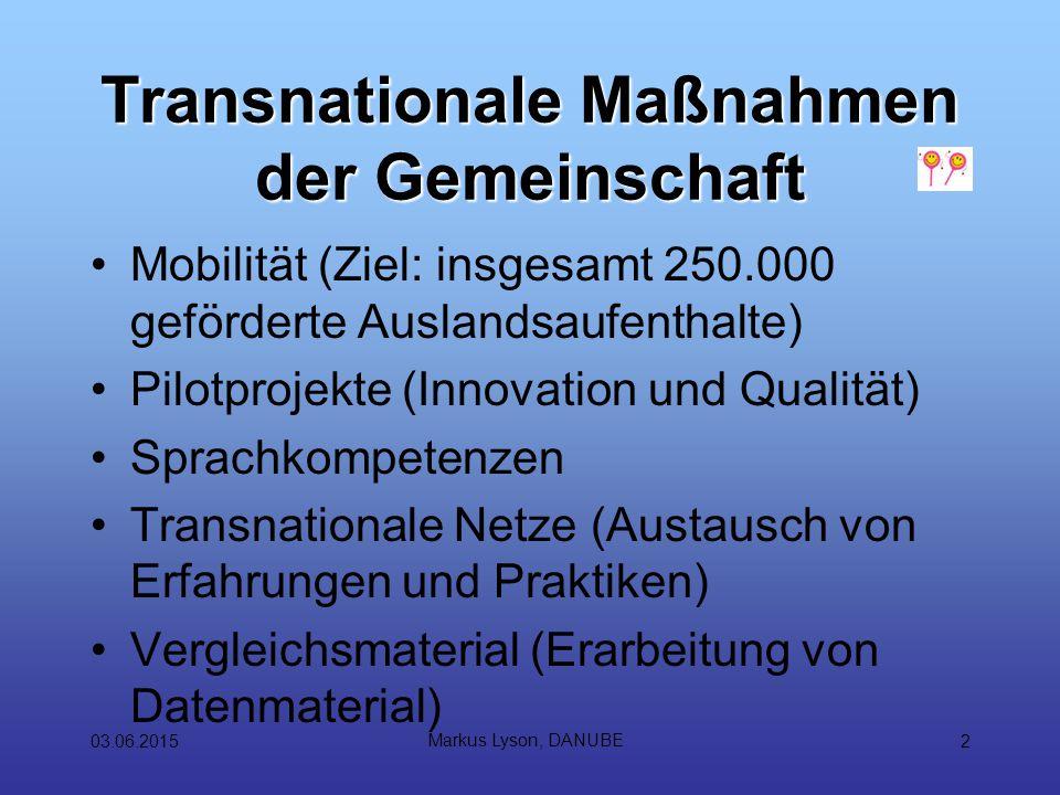 03.06.2015 Markus Lyson, DANUBE 2 Transnationale Maßnahmen der Gemeinschaft Mobilität (Ziel: insgesamt 250.000 geförderte Auslandsaufenthalte) Pilotprojekte (Innovation und Qualität) Sprachkompetenzen Transnationale Netze (Austausch von Erfahrungen und Praktiken) Vergleichsmaterial (Erarbeitung von Datenmaterial)