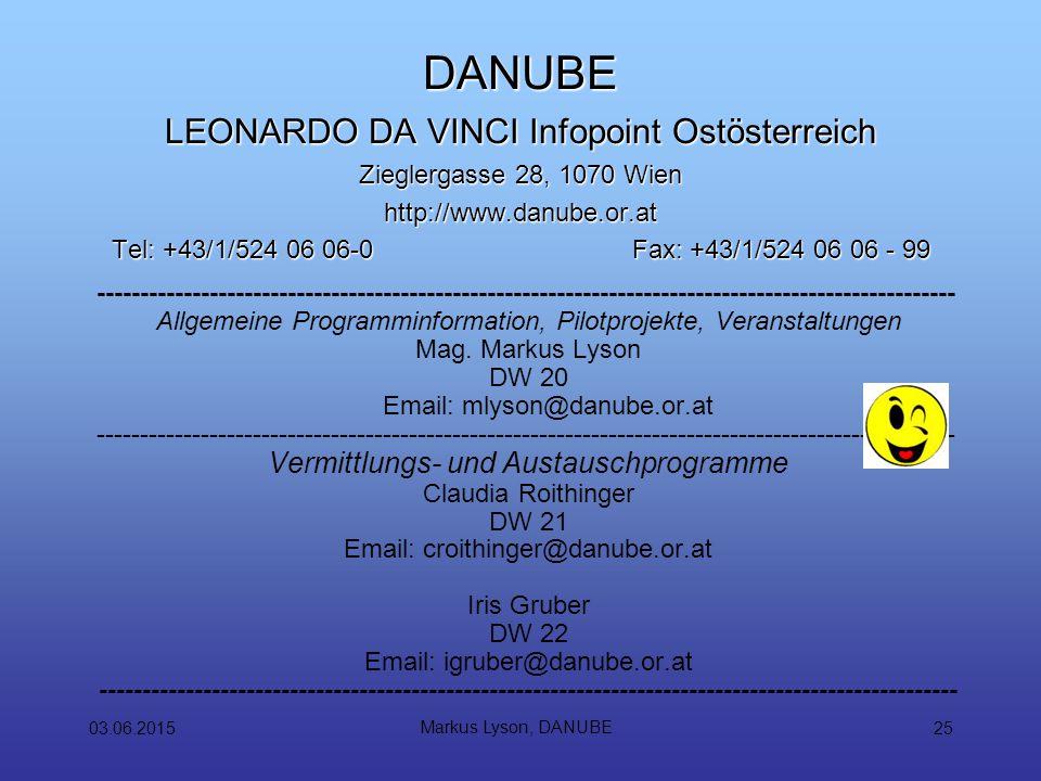 03.06.2015 Markus Lyson, DANUBE 25 DANUBE LEONARDO DA VINCI Infopoint Ostösterreich Zieglergasse 28, 1070 Wien http://www.danube.or.at Tel: +43/1/524 06 06-0Fax: +43/1/524 06 06 - 99 --------------------------------------------------------------------------------------------------- Allgemeine Programminformation, Pilotprojekte, Veranstaltungen Mag.