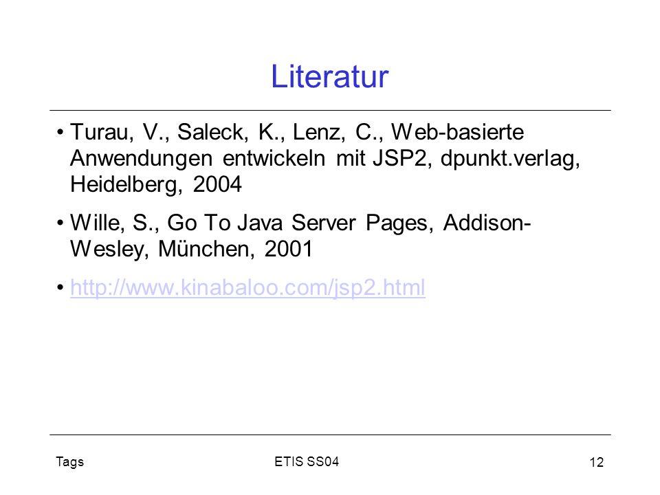 ETIS SS04Tags 12 Literatur Turau, V., Saleck, K., Lenz, C., Web-basierte Anwendungen entwickeln mit JSP2, dpunkt.verlag, Heidelberg, 2004 Wille, S., G