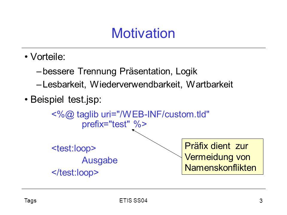 ETIS SS04Tags 3 Motivation Vorteile: –bessere Trennung Präsentation, Logik –Lesbarkeit, Wiederverwendbarkeit, Wartbarkeit Beispiel test.jsp: Ausgabe P