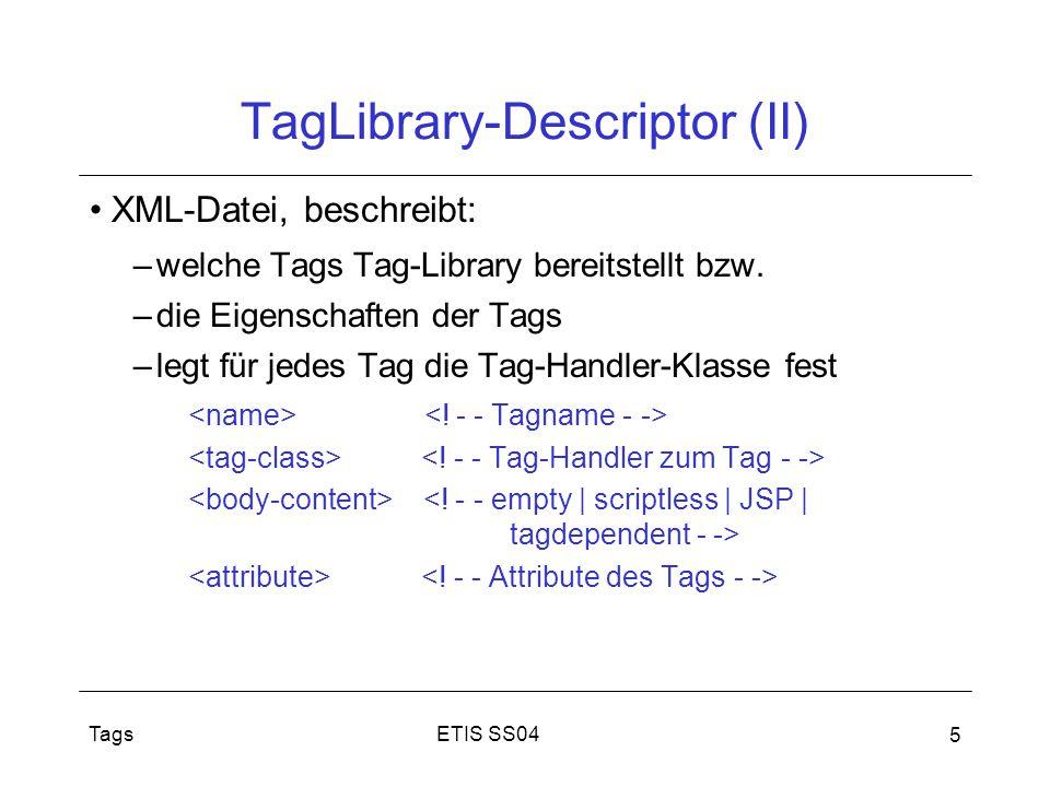 ETIS SS04Tags 5 TagLibrary-Descriptor (II) XML-Datei, beschreibt: –welche Tags Tag-Library bereitstellt bzw. –die Eigenschaften der Tags –legt für jed