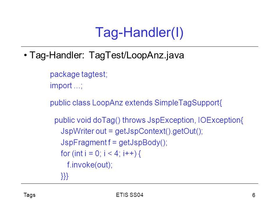 ETIS SS04Tags 7 Tag-Handler (II) Dient Ausführung der Tags in JSP-Seiten Klassen, die Tag-Handler-Interface implementieren –ab JSP 2.0: einfacher Tag-Handler (JSP 1.2: drei Interfaces) vereinfachtes Protokoll möglich, durch: –keine Skripte im Rumpf der Tags –kein Caching von Tag-Handler-Instanzen Nutzung des vereinfachten Protokolls durch: –Interfaces SimpleTag implementiert oder TagFiles