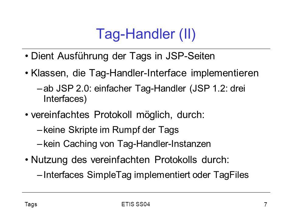 ETIS SS04Tags 7 Tag-Handler (II) Dient Ausführung der Tags in JSP-Seiten Klassen, die Tag-Handler-Interface implementieren –ab JSP 2.0: einfacher Tag-