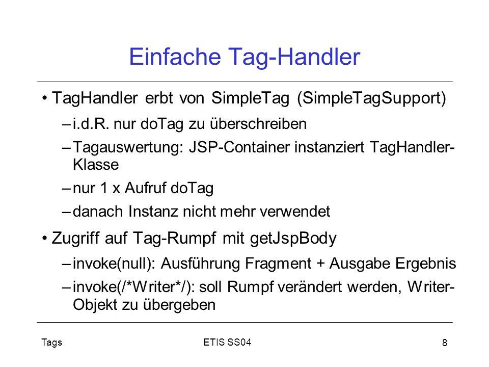 ETIS SS04Tags 8 Einfache Tag-Handler TagHandler erbt von SimpleTag (SimpleTagSupport) –i.d.R. nur doTag zu überschreiben –Tagauswertung: JSP-Container