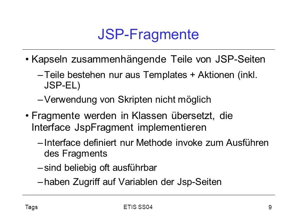 ETIS SS04Tags 9 JSP-Fragmente Kapseln zusammenhängende Teile von JSP-Seiten –Teile bestehen nur aus Templates + Aktionen (inkl. JSP-EL) –Verwendung vo