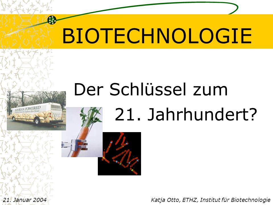 BIOTECHNOLOGIE Der Schlüssel zum 21.Jahrhundert. Katja Otto, ETHZ, Institut für Biotechnologie21.