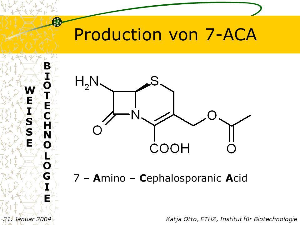 Production von 7-ACA W E I S S E E B I O T E C H N O L O G I Katja Otto, ETHZ, Institut für Biotechnologie21.