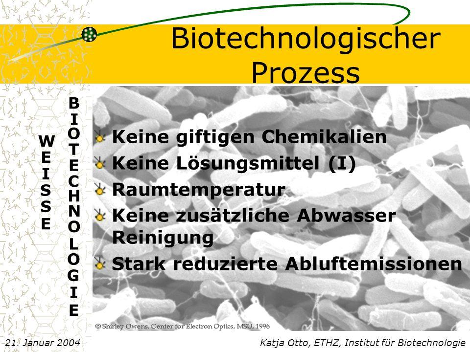 Biotechnologischer Prozess Keine giftigen Chemikalien Keine Lösungsmittel (I) Raumtemperatur Keine zusätzliche Abwasser Reinigung Stark reduzierte Abluftemissionen Katja Otto, ETHZ, Institut für Biotechnologie21.