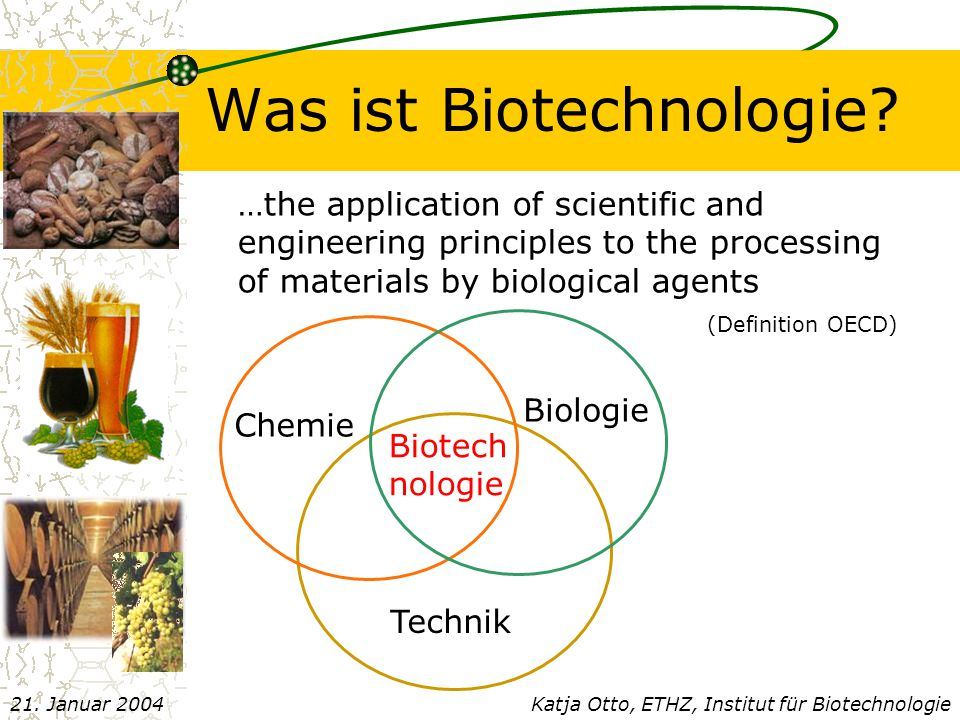 Was ist Biotechnologie? …the application of scientific and engineering principles to the processing of materials by biological agents (Definition OECD