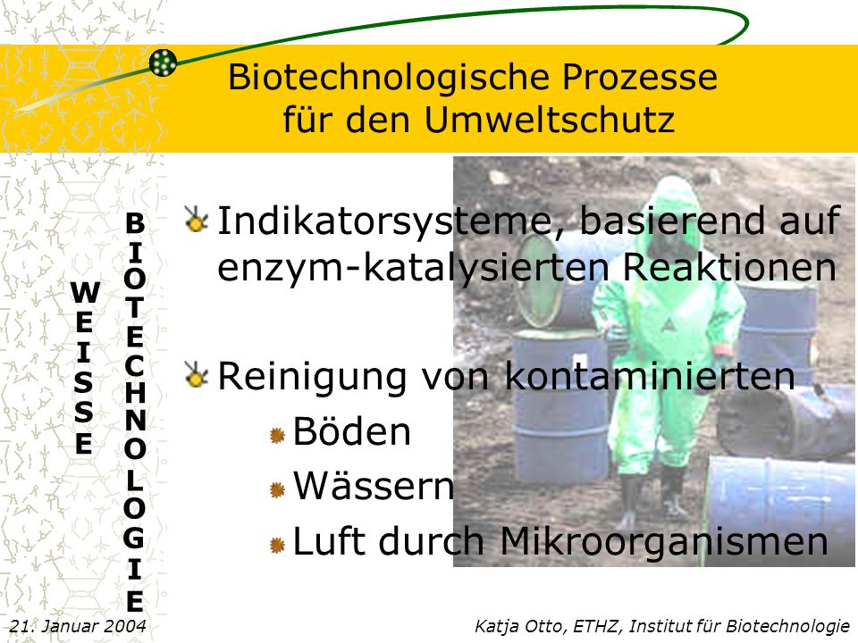 Biotechnologische Prozesse für den Umweltschutz Indikatorsysteme, basierend auf enzym-katalysierten Reaktionen Reinigung von kontaminierten Böden Wässern Luft durch Mikroorganismen Katja Otto, ETHZ, Institut für Biotechnologie21.