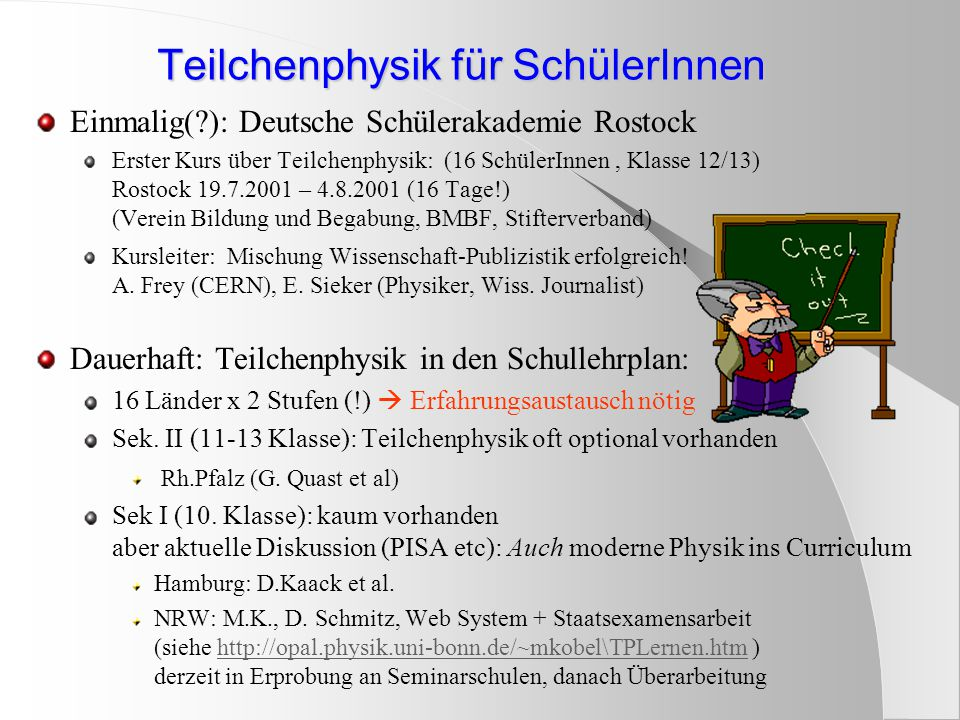 Teilchenphysik für SchülerInnen Einmalig( ): Deutsche Schülerakademie Rostock Erster Kurs über Teilchenphysik: (16 SchülerInnen, Klasse 12/13) Rostock 19.7.2001 – 4.8.2001 (16 Tage!) (Verein Bildung und Begabung, BMBF, Stifterverband) Kursleiter: Mischung Wissenschaft-Publizistik erfolgreich.