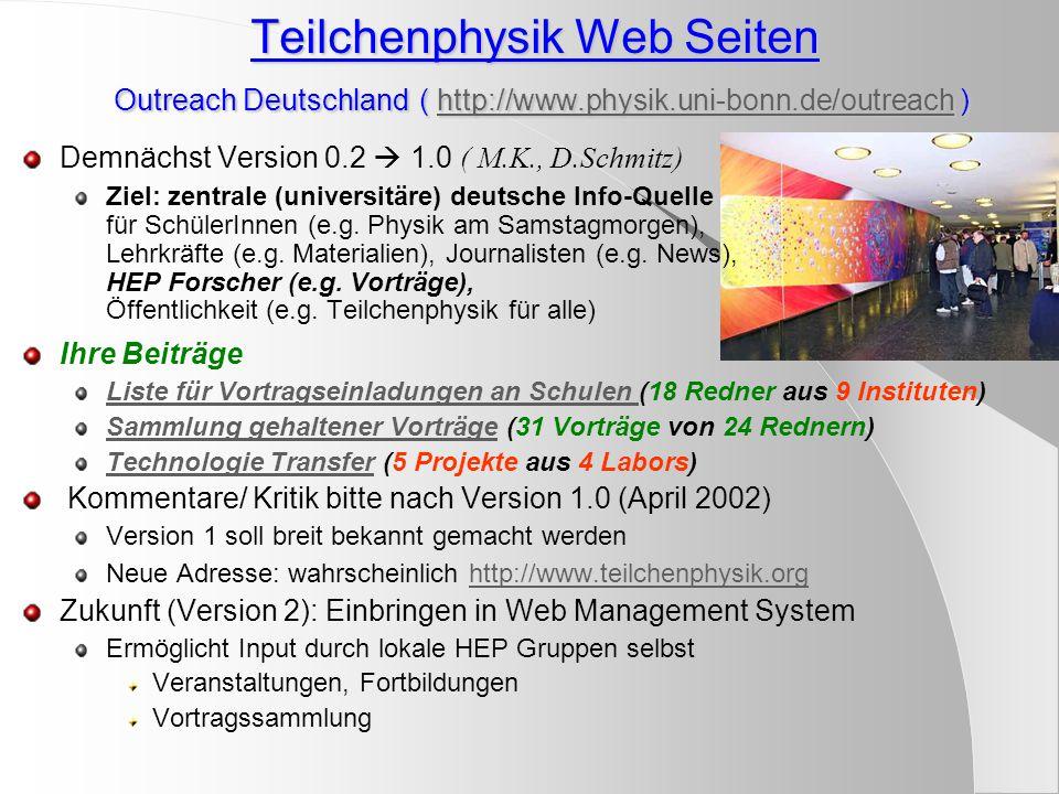 Teilchenphysik Web Seiten Outreach Deutschland ( http://www.physik.uni-bonn.de/outreach ) http://www.physik.uni-bonn.de/outreach Demnächst Version 0.2  1.0 ( M.K., D.Schmitz) Ziel: zentrale (universitäre) deutsche Info-Quelle für SchülerInnen (e.g.