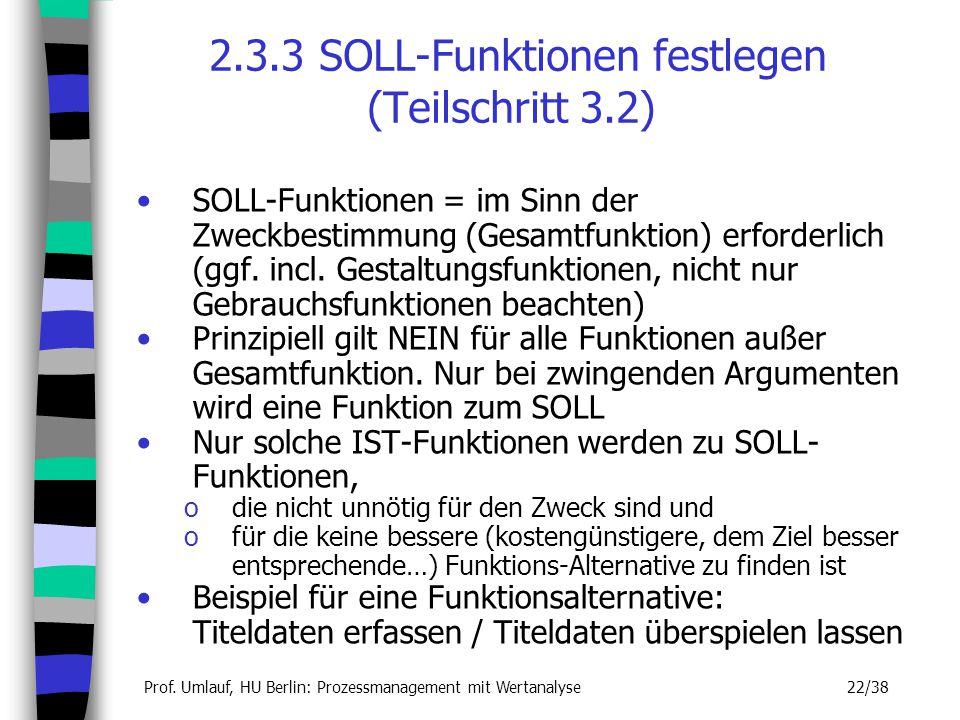 Prof. Umlauf, HU Berlin: Prozessmanagement mit Wertanalyse 22/38 2.3.3 SOLL-Funktionen festlegen (Teilschritt 3.2) SOLL-Funktionen = im Sinn der Zweck
