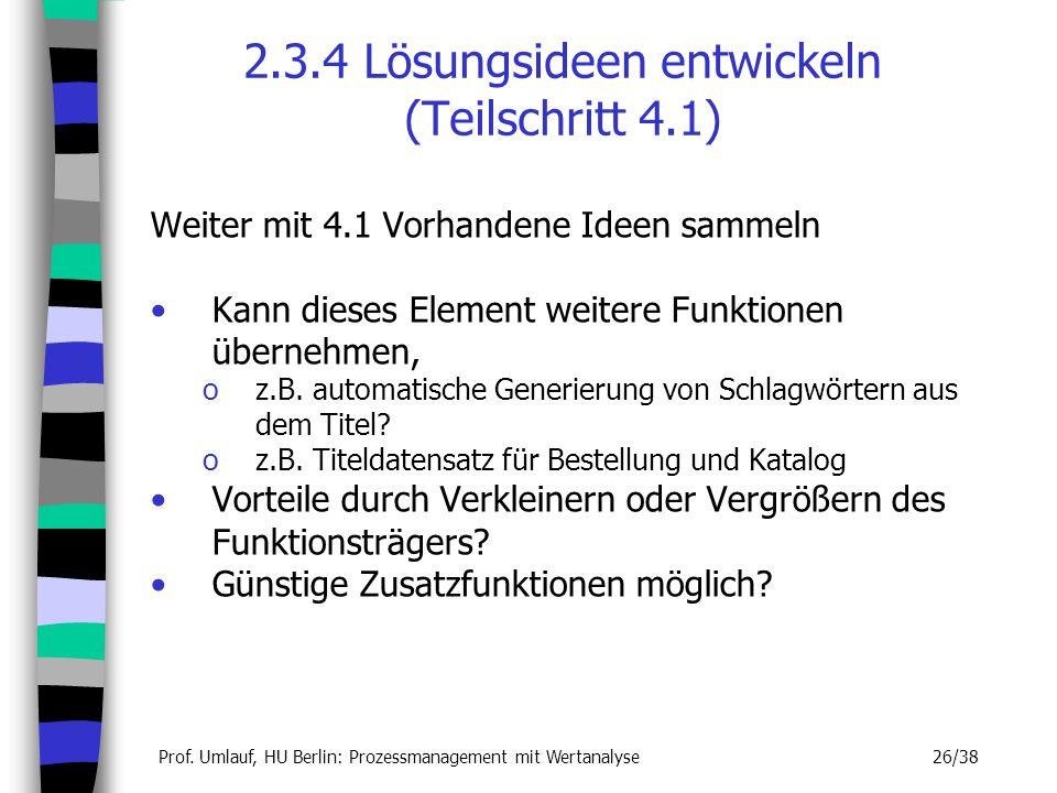 Prof. Umlauf, HU Berlin: Prozessmanagement mit Wertanalyse 26/38 2.3.4 Lösungsideen entwickeln (Teilschritt 4.1) Weiter mit 4.1 Vorhandene Ideen samme