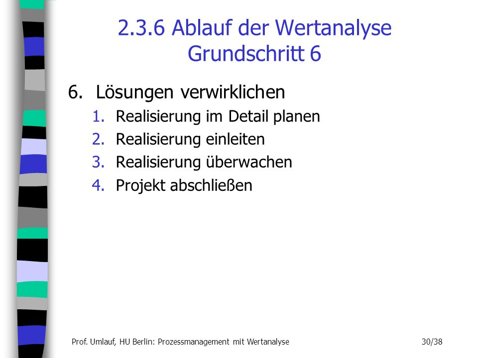 Prof. Umlauf, HU Berlin: Prozessmanagement mit Wertanalyse 30/38 2.3.6 Ablauf der Wertanalyse Grundschritt 6 6.Lösungen verwirklichen 1.Realisierung i