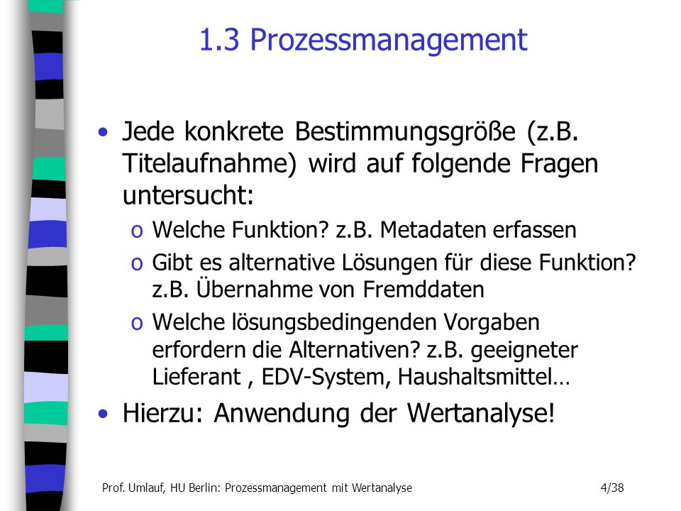 Prof. Umlauf, HU Berlin: Prozessmanagement mit Wertanalyse 4/38 1.3 Prozessmanagement Jede konkrete Bestimmungsgröße (z.B. Titelaufnahme) wird auf fol