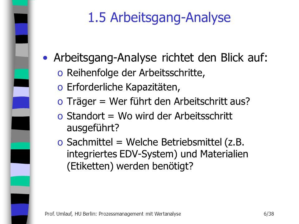 Prof. Umlauf, HU Berlin: Prozessmanagement mit Wertanalyse 6/38 1.5 Arbeitsgang-Analyse Arbeitsgang-Analyse richtet den Blick auf: oReihenfolge der Ar