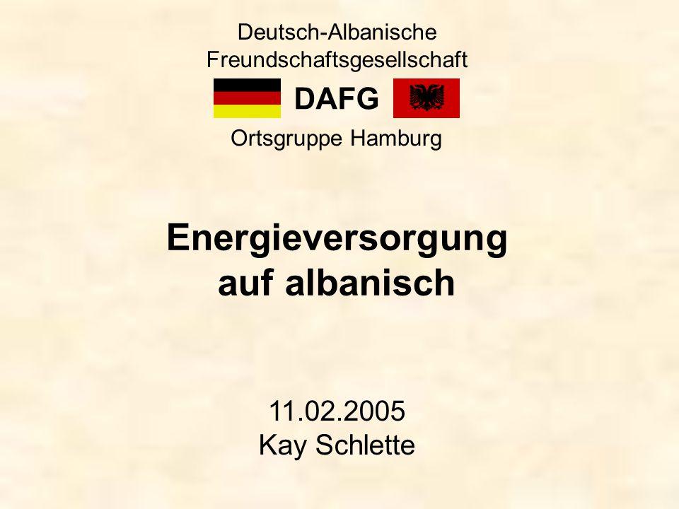 DAFG Deutsch-Albanische Freundschaftsgesellschaft Ortsgruppe Hamburg Energieversorgung auf albanisch 11.02.2005 Kay Schlette