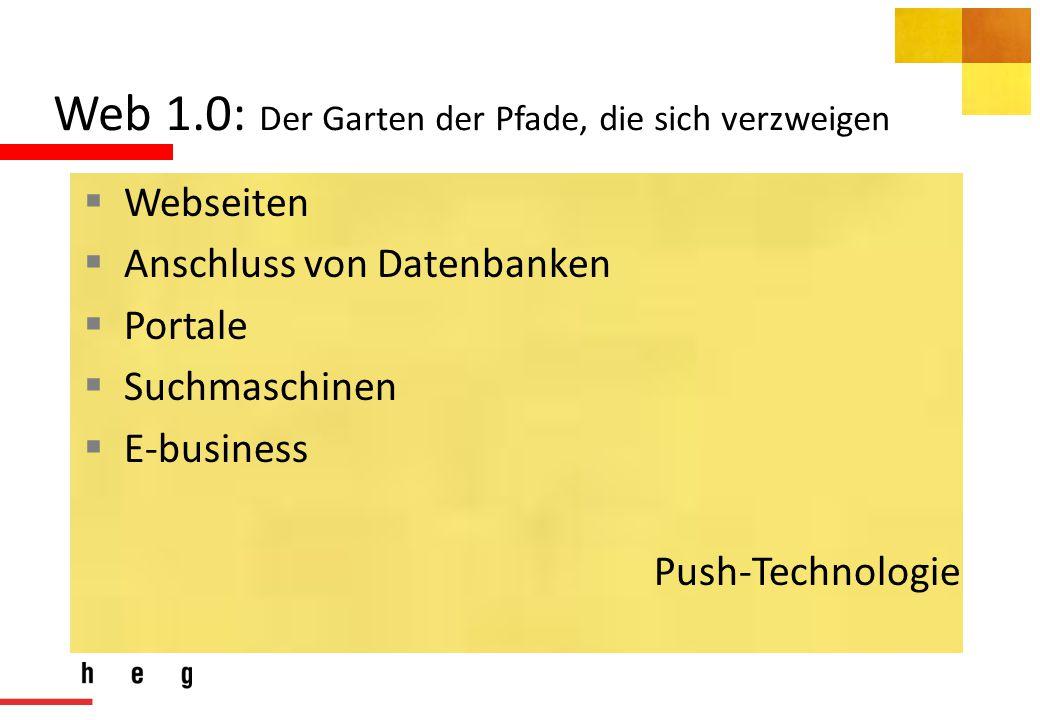 Web 1.0: Der Garten der Pfade, die sich verzweigen  Webseiten  Anschluss von Datenbanken  Portale  Suchmaschinen  E-business Push-Technologie
