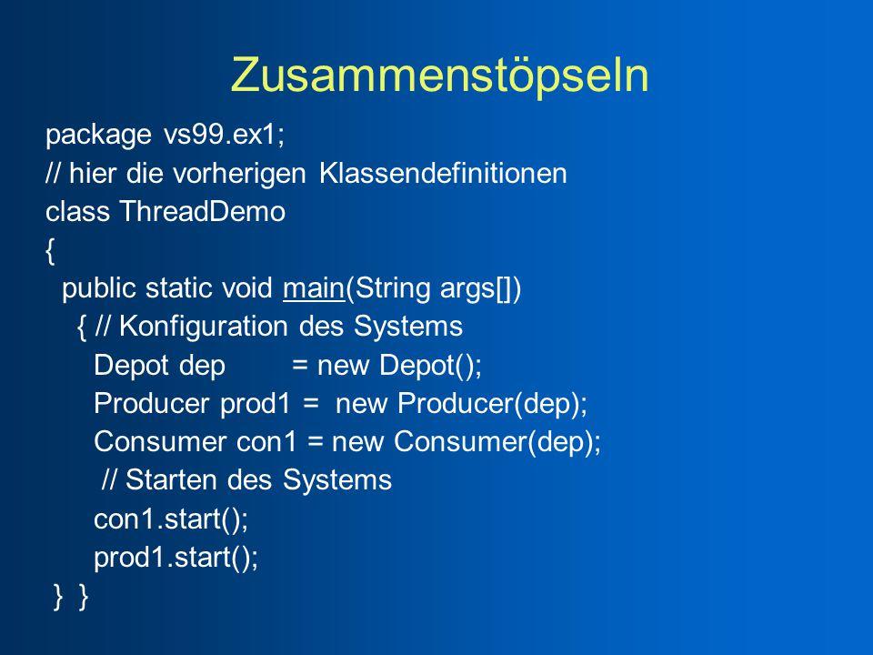 Zusammenstöpseln package vs99.ex1; // hier die vorherigen Klassendefinitionen class ThreadDemo { public static void main(String args[]) { // Konfiguration des Systems Depot dep = new Depot(); Producer prod1 = new Producer(dep); Consumer con1 = new Consumer(dep); // Starten des Systems con1.start(); prod1.start(); } }