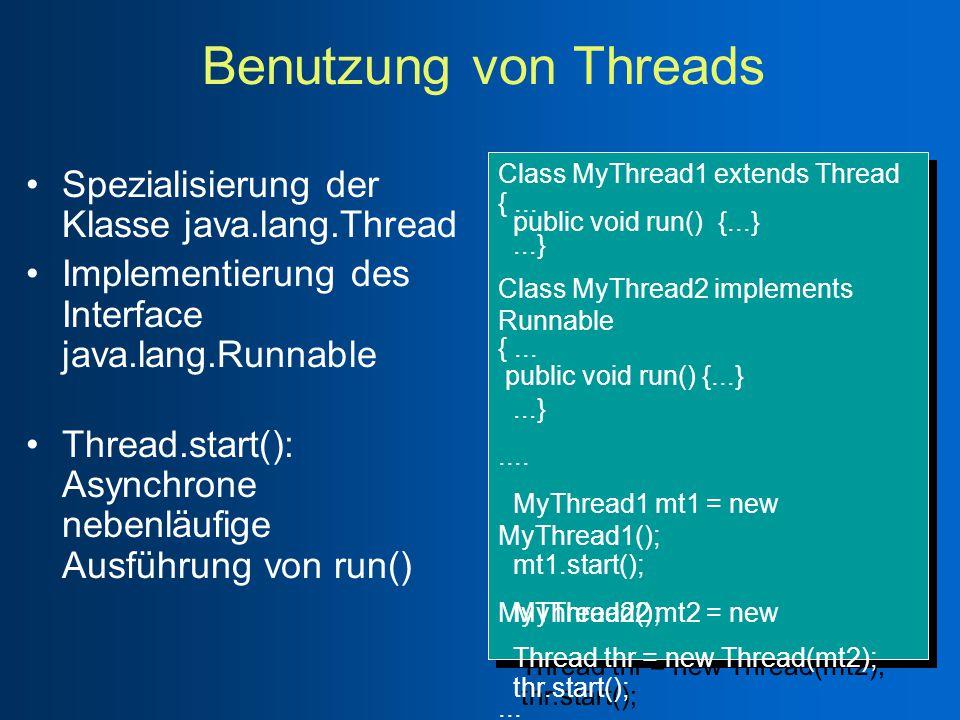 Benutzung von Threads Spezialisierung der Klasse java.lang.Thread Implementierung des Interface java.lang.Runnable Thread.start(): Asynchrone nebenläufige Ausführung von run() Class MyThread1 extends Thread {...