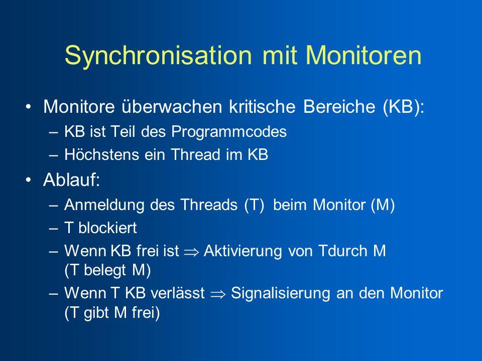 Synchronisation mit Monitoren Monitore überwachen kritische Bereiche (KB): –KB ist Teil des Programmcodes –Höchstens ein Thread im KB Ablauf: –Anmeldung des Threads (T) beim Monitor (M) –T blockiert –Wenn KB frei ist  Aktivierung von Tdurch M (T belegt M) –Wenn T KB verlässt  Signalisierung an den Monitor (T gibt M frei)