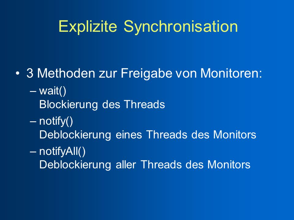 Explizite Synchronisation 3 Methoden zur Freigabe von Monitoren: –wait() Blockierung des Threads –notify() Deblockierung eines Threads des Monitors –notifyAll() Deblockierung aller Threads des Monitors