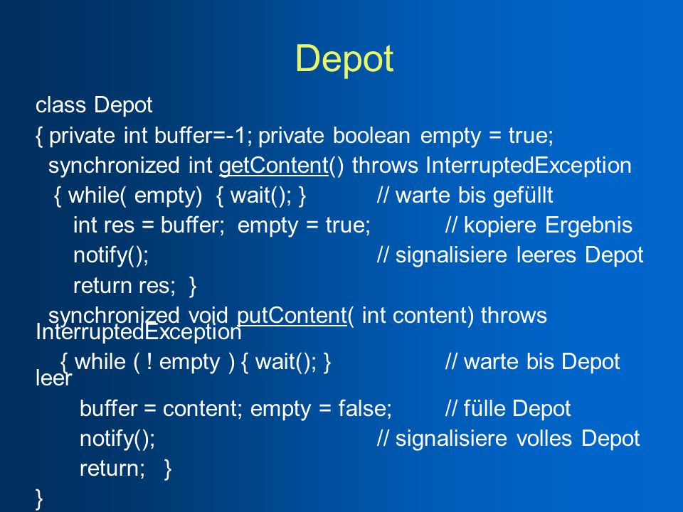 Depot class Depot { private int buffer=-1; private boolean empty = true; synchronized int getContent() throws InterruptedException { while( empty) { wait(); } // warte bis gefüllt int res = buffer; empty = true; // kopiere Ergebnis notify(); // signalisiere leeres Depot return res; } synchronized void putContent( int content) throws InterruptedException { while ( .