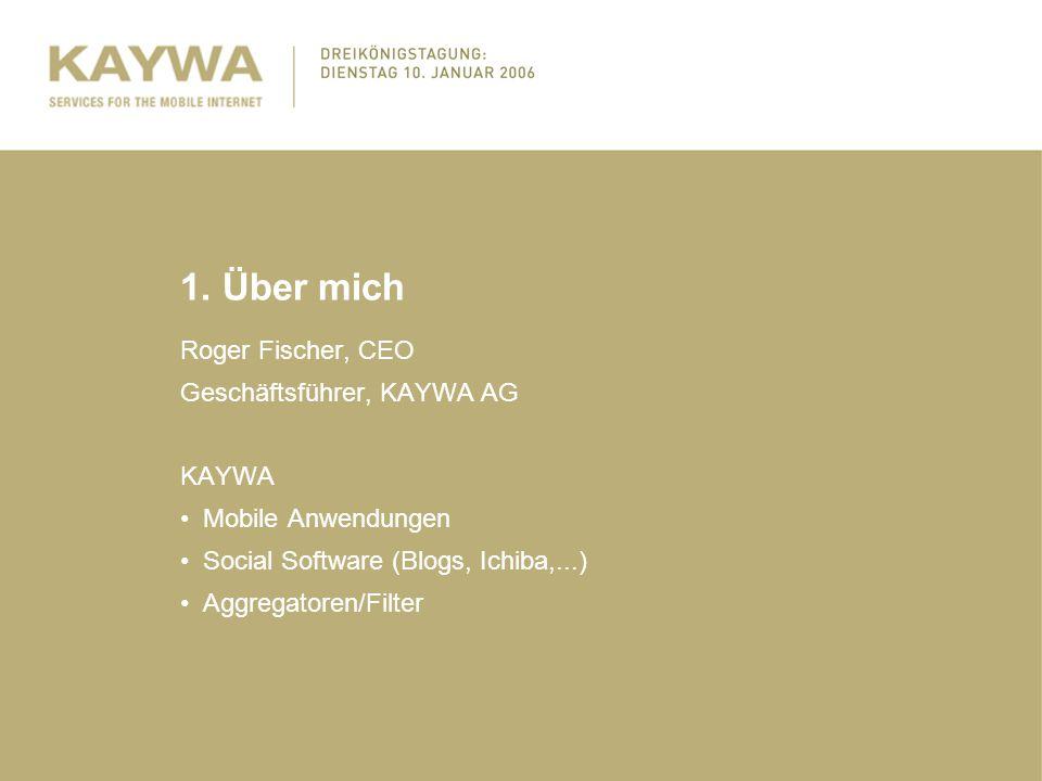 1. Über mich Roger Fischer, CEO Geschäftsführer, KAYWA AG KAYWA Mobile Anwendungen Social Software (Blogs, Ichiba,...) Aggregatoren/Filter