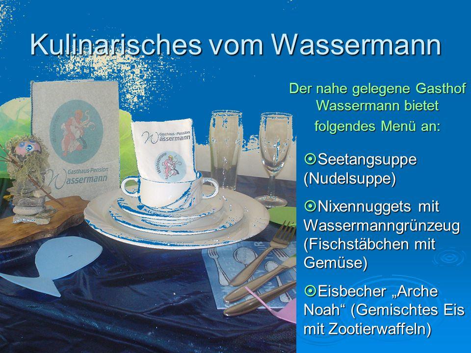 Kulinarisches vom Wassermann Der nahe gelegene Gasthof Wassermann bietet folgendes Menü an:  Seetangsuppe (Nudelsuppe)  Nixennuggets mit Wassermanng