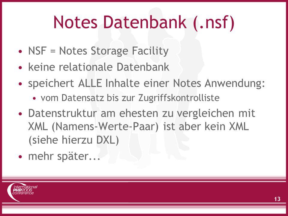 13 Notes Datenbank (.nsf) NSF = Notes Storage Facility keine relationale Datenbank speichert ALLE Inhalte einer Notes Anwendung: vom Datensatz bis zur Zugriffskontrolliste Datenstruktur am ehesten zu vergleichen mit XML (Namens-Werte-Paar) ist aber kein XML (siehe hierzu DXL) mehr später...